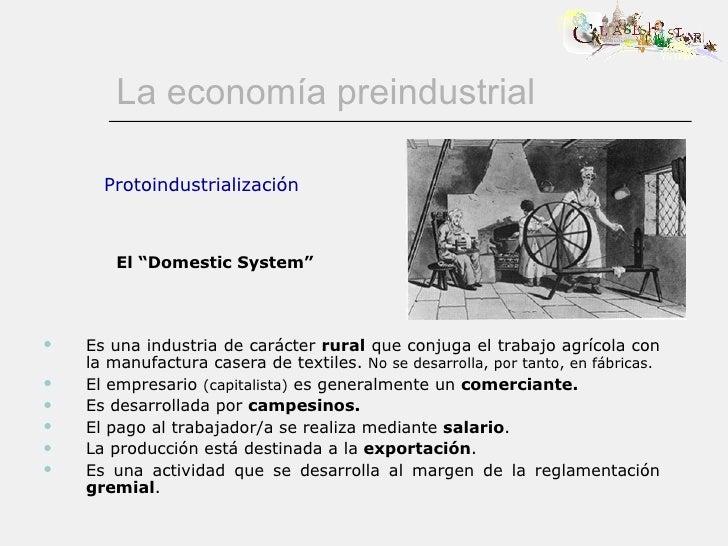 La economía preindustrial <ul><ul><li>Es una industria de carácter  rural  que conjuga el trabajo agrícola con la manufact...