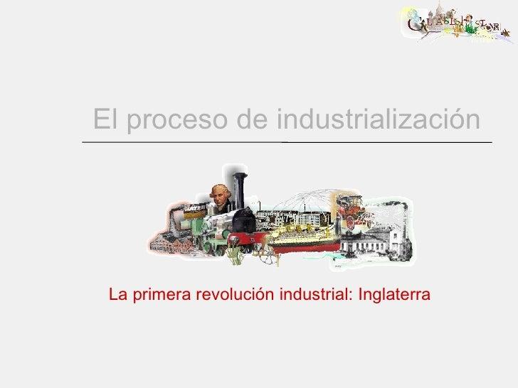 El proceso de industrialización La primera revolución industrial: Inglaterra