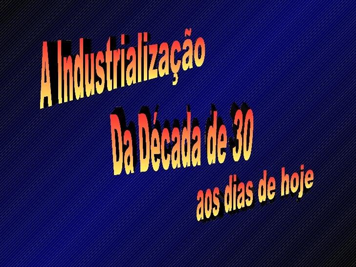 A Industrialização Da Década de 30 aos dias de hoje
