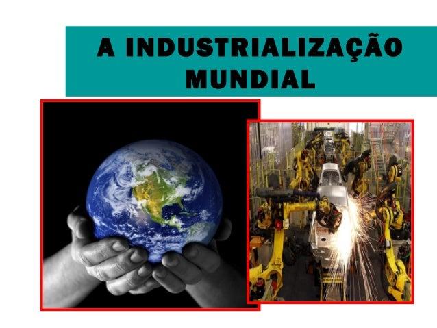 A INDUSTRIALIZAÇÃO  MUNDIAL