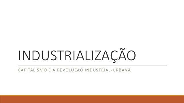 INDUSTRIALIZAÇÃO CAPITALISMO E A REVOLUÇÃO INDUSTRIAL-URBANA