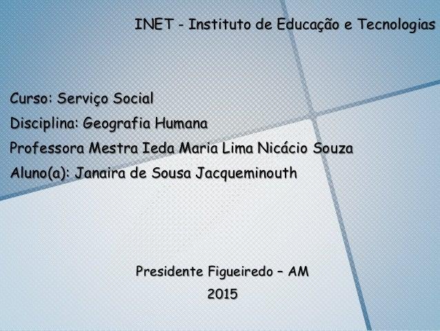INET - Instituto de Educação e Tecnologias Curso: Serviço Social Disciplina: Geografia Humana Professora Mestra Ieda Maria...