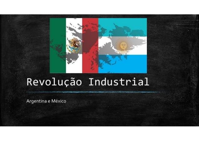 Revolução Industrial - Argentina e México