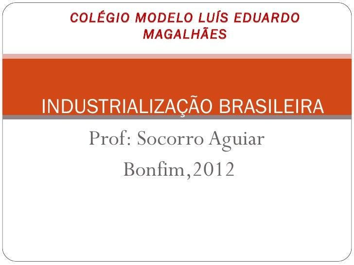 COLÉGIO MODELO LUÍS EDUARDO           MAGALHÃESINDUSTRIALIZAÇÃO BRASILEIRA    Prof: Socorro Aguiar        Bonfim,2012