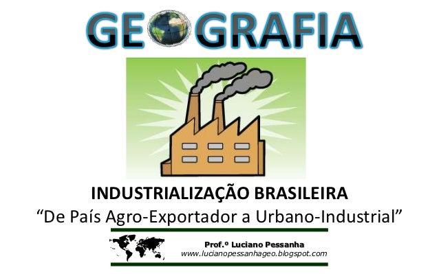 """INDUSTRIALIZAÇÃO BRASILEIRA""""De País Agro-Exportador a Urbano-Industrial""""                     Prof.º Luciano Pessanha     ..."""