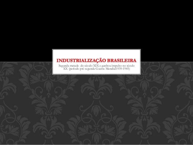 INDUSTRIALIZAÇÃO BRASILEIRA  Segunda metade do século XIX e ganhou impulso no século  XX (período pré segunda Guerra Mundi...