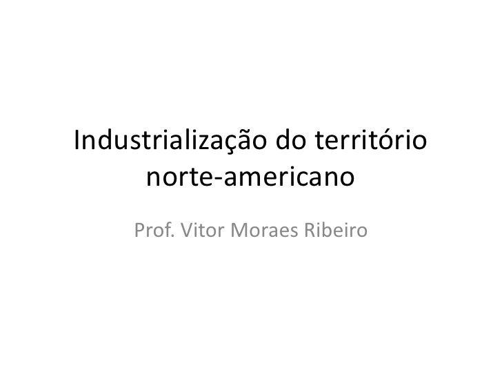 Industrialização do território     norte-americano     Prof. Vitor Moraes Ribeiro