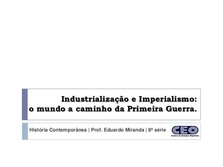 Industrialização e Imperialismo:o mundo a caminho da Primeira Guerra.História Contemporânea | Prof. Eduardo Miranda | 8ª s...
