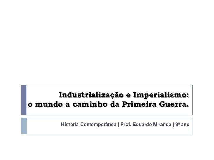 Industrialização e Imperialismo:o mundo a caminho da Primeira Guerra.       História Contemporânea | Prof. Eduardo Miranda...