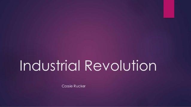 Industrial Revolution  Cassie Rucker
