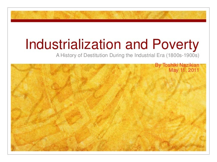 Industrialization and Poverty<br />A History of Destitution During the Industrial Era (1800s-1900s)<br />By Toshiki Naziki...