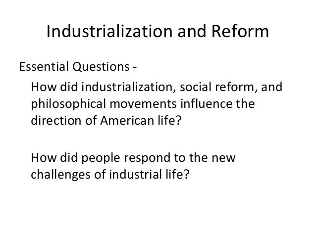 Industrialization and Reform Essential Questions - How did industrialization, social reform, and philosophical movements i...