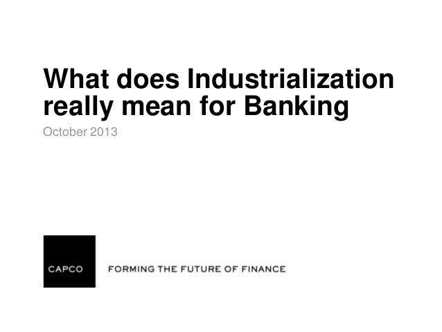 What does Industrialization really mean for Banking October 2013