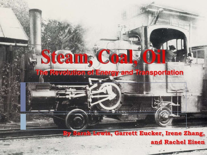 Steam, Coal, Oil<br />The Revolution of Energy andTransportation<br />By Sarah Lewis, Garrett Eucker, Irene Zhang, <br />a...