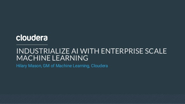 INDUSTRIALIZE AI WITH ENTERPRISE SCALE MACHINE LEARNING Hilary Mason, GM of Machine Learning, Cloudera