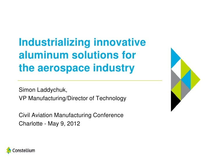 Industrializing innovativealuminum solutions forthe aerospace industrySimon Laddychuk,VP Manufacturing/Director of Technol...