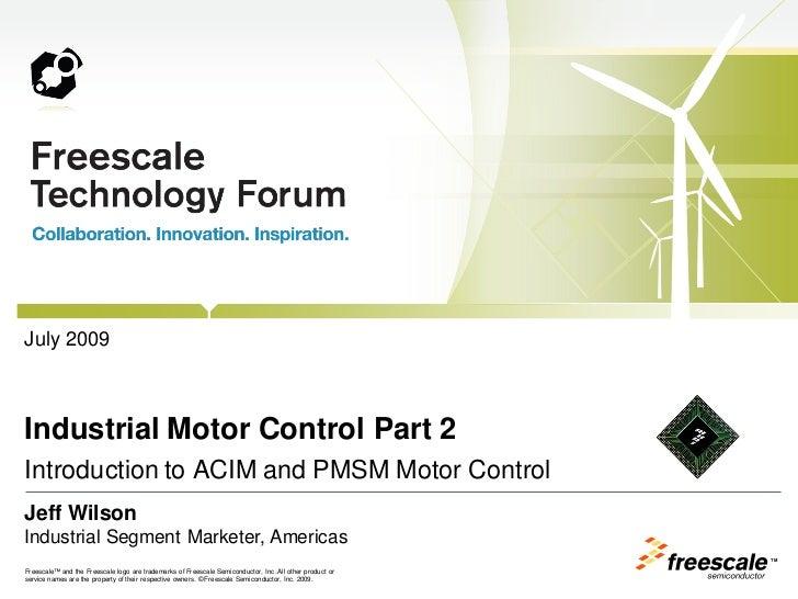July 2009Industrial Motor Control Part 2Introduction to ACIM and PMSM Motor ControlJeff WilsonIndustrial Segment Marketer,...