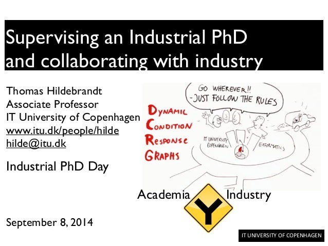 IT	   UNIVERSITY	   OF	   COPENHAGEN	   	    Supervising an Industrial PhD	  and collaborating with industry Thomas Hildeb...