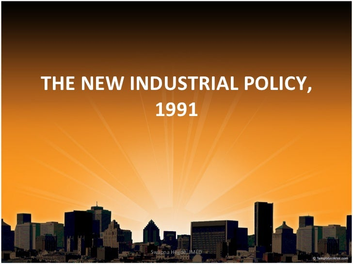THE NEW INDUSTRIAL POLICY,          1991          Swapna Hegde, IMED