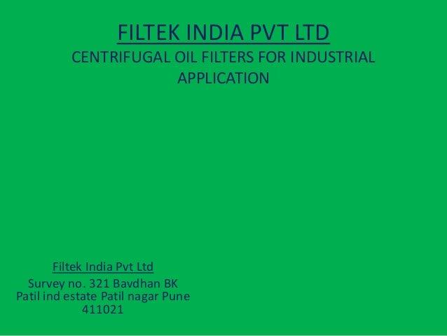 FILTEK INDIA PVT LTD CENTRIFUGAL OIL FILTERS FOR INDUSTRIAL APPLICATION  Filtek India Pvt Ltd Survey no. 321 Bavdhan BK Pa...