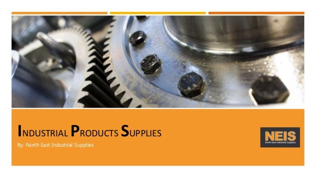 INDUSTRIAL PRODUCTS SUPPLIES By: North East Industrial Supplies