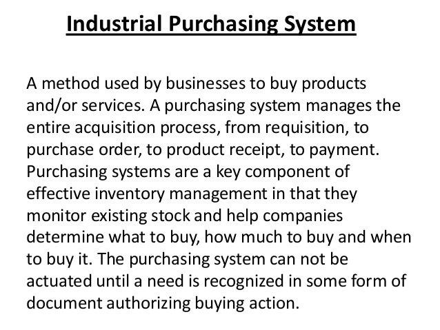 Industrial Purchasing System A method used by businesses to buy products and/or services. A purchasing system manages the ...