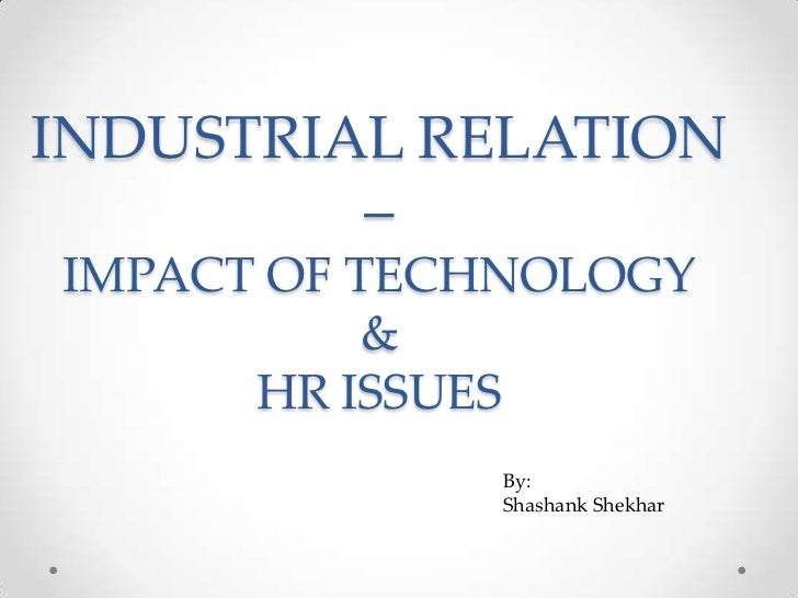 INDUSTRIAL RELATION         –IMPACT OF TECHNOLOGY           &      HR ISSUES             By:             Shashank Shekhar