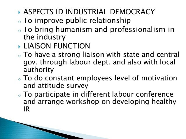    ASPECTS ID INDUSTRIAL DEMOCRACYo   To improve public relationshipo   To bring humanism and professionalism in    the i...