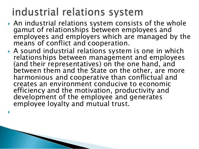    An industrial relations system consists of the whole    gamut of relationships between employees and    employees and ...
