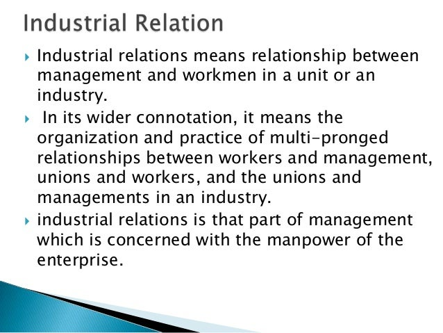    Industrial relations means relationship between    management and workmen in a unit or an    industry.    In its wide...