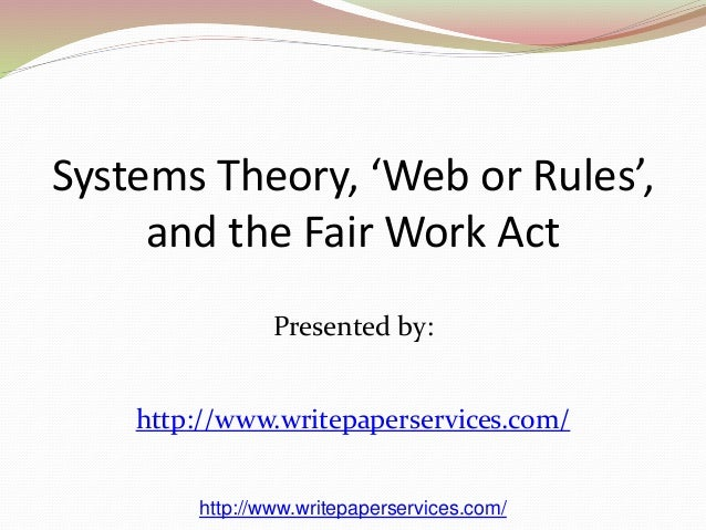 Systems Theory, 'Web or Rules',  and the Fair Work Act  Presented by:  http://www.writepaperservices.com/  http://www.writ...