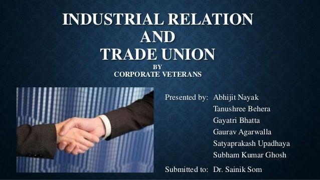 INDUSTRIAL RELATION AND TRADE UNION BY CORPORATE VETERANS Presented by: Abhijit Nayak Tanushree Behera Gayatri Bhatta Gaur...