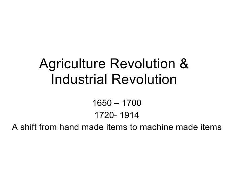 Agriculture Revolution & Industrial Revolution 1650 – 1700 1720- 1914 A shift from hand made items to machine made items