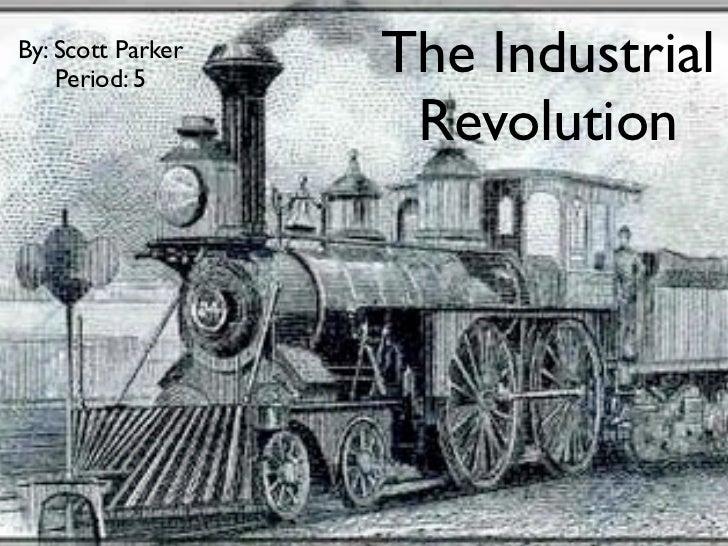 By: Scott Parker    Period: 5                   The Industrial                    Revolution