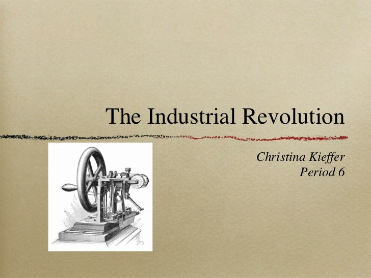 The Industrial Revolution               Christina Kieffer                       Period 6
