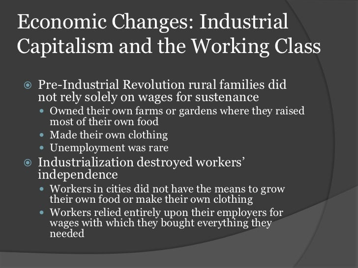 explain how the industrial revolution changed Industrial workers before the industrial revolution, usually learned how to  manufacture a complete item, such as a wagon, or a rifle they learned their  trade from.
