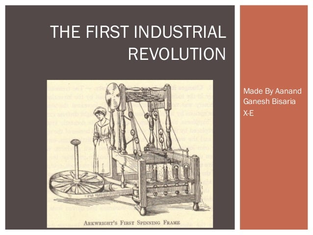 Made By Aanand Ganesh Bisaria X-E THE FIRST INDUSTRIAL REVOLUTION
