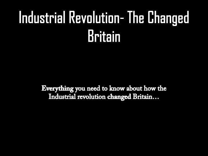 Industrial Revolution changed Britain from a basically rural and agricultural basedsociety to a predominantly urban and in...