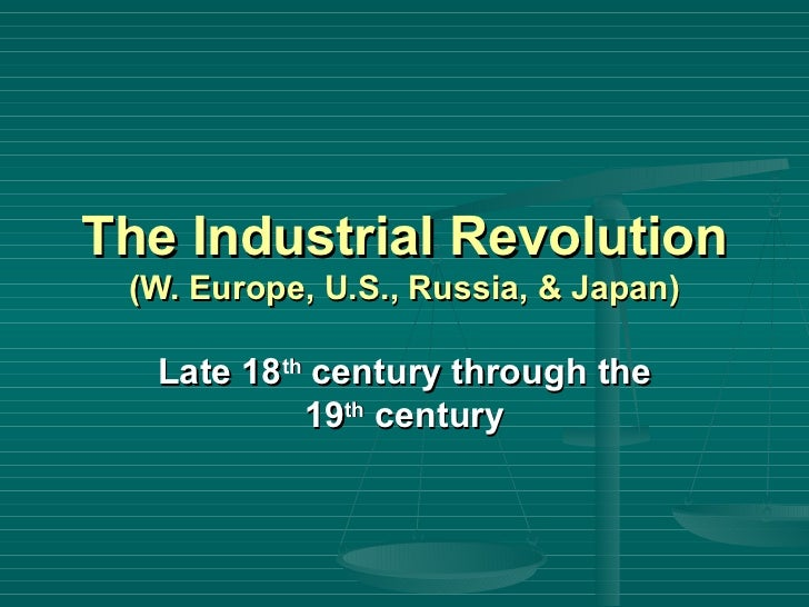 The Industrial Revolution  (W. Europe, U.S., Russia, & Japan) Late 18 th  century through the 19 th  century