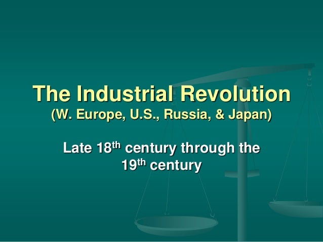 The Industrial Revolution (W. Europe, U.S., Russia, & Japan)  Late 18th century through the 19th century