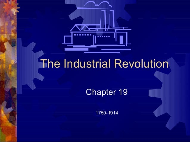 The Industrial Revolution        Chapter 19          1750-1914