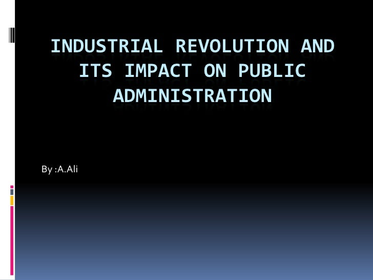 Industrial revolution and its impact on public administration<br />By :A.Ali<br />