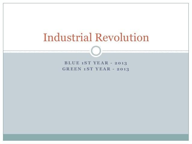 B LU E 1 ST YEA R - 201 3 GREEN 1ST YEAR - 2013 Industrial Revolution