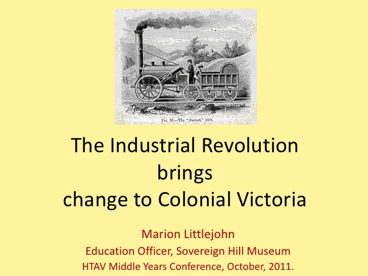 The Industrial Revolution          bringschange to Colonial Victoria              Marion Littlejohn  Education Officer, So...