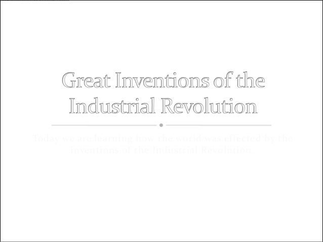 Today we are learning how the world was effected by the       inventions of the Industrial Revolution.