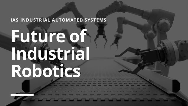IAS INDUSTRIAL AUTOMATED SYSTEMS Future of Industrial Robotics