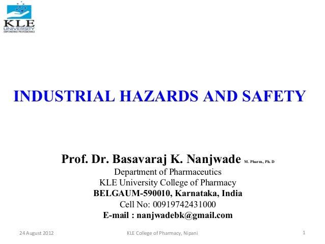 INDUSTRIAL HAZARDS AND SAFETY  Prof. Dr. Basavaraj K. Nanjwade  M. Pharm., Ph. D  Department of Pharmaceutics KLE Universi...