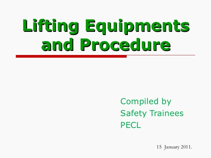 Lifting Equipments and Procedure Compiled by Safety Trainees PECL 15   January 2011.