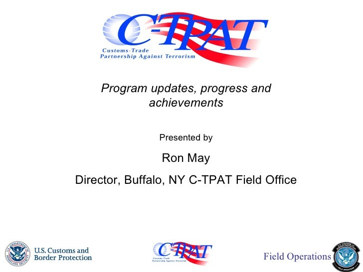 Program updates, progress and achievements Presented by Ron May Director, Buffalo, NY C-TPAT Field Office