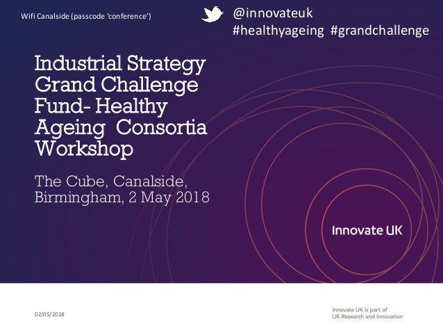 Industrial Strategy Grand Challenge Fund- Healthy Ageing Consortia Workshop The Cube, Canalside, Birmingham, 2 May 2018 02...